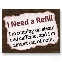 I need a refill...I'm running on steam and caffeine, and I'm almost out of both.