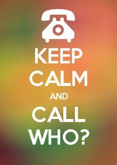 KEEP CALM AND CALL WHO?