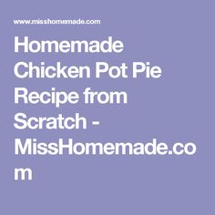 Homemade Chicken Pot Pie Recipe from Scratch - MissHomemade.com