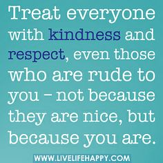 Treat everyone with kindness and respect, even those who are rude to you – not because they are nice, but because you are.