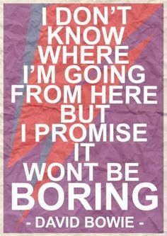 """I don't know where I'm going from here, but I promise it won't be boring."" ~David Bowie #quotes #inspiration"