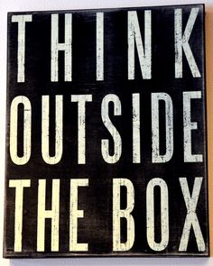 """Signs and quotes are fun!   """"Think outside the box."""""""