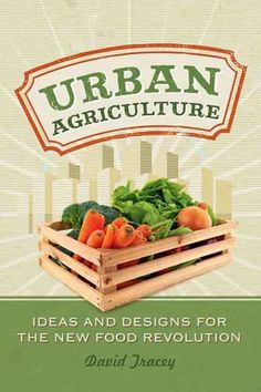 """Urban Agriculture"" takes a detailed look at how food is taking root in our cities. It offers inspirational advice and working examples to help you dig in and become more self-sufficient with your own food choices. Read an excerpt from ""Urban Agriculture"" by David Tracey."