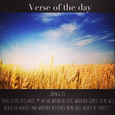 "Verse of the day: ‭John‬ ‭6‬:‭35‬ NIV ""Then Jesus declared, ""I am the bread of life. Whoever comes to me will never go hungry, and whoever believes in me will never be thirsty.""  See it at Bible.com:  http://bible.com/111/jhn.6.35.niv #verseoftheday"