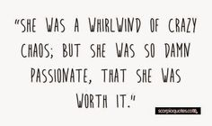 She was a whirlwind of crazy chaos, but she was so damn passionate, that she was worth it.   16 Random Quotes that are Obviously About Scorpio Women | Scorpio Quotes
