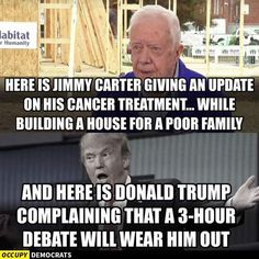 Here is Jimmy Carter giving an update on his cancer treatment... while building a house for a poor family; and here is Donald Trump complaining that a 3-hour debate will wear him out. | Jimmy Carter was one of our best presidents and Donald Trump is a true piece of shit!