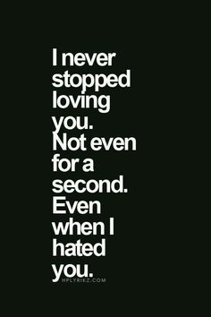 We both hurt each other,I was hurt and wanted you to hurt too.but not once did I ever not love you