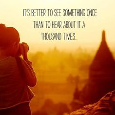 """It's better to see something once than to hear about it a thousand times."""
