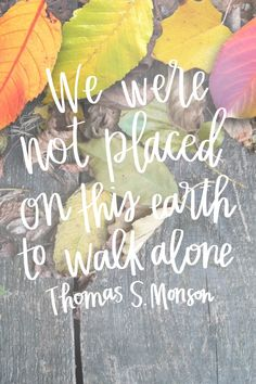 """We were not placed on this earth to walk alone."" -Thomas S. Monson #lds #mormon #sharegoodness"