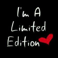 Ol yeah good or bad Im a limited edition, wouldn't have it any other way.