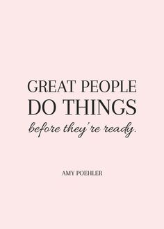 Great people do things before they are ready.