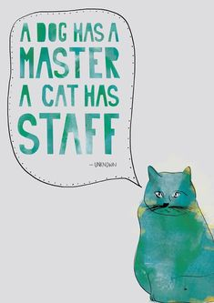 "So so true - though I might have said ""A Dog has a master, A cat is the Master!"""