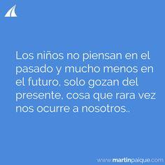 Los niños no piensan en el pasado y mucho menos en el futuro solo gozan del presente cosa que rara vez nos ocurre a nosotros..  www.martinpaique.com #coach #empoderamiento