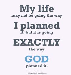 My life may not be going the way I planned it, but it is going exactly the way God planned it.
