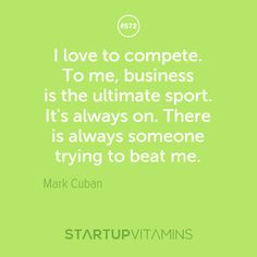 """""""I love to compete. To me, business is the ultimate sport. It's always on. There is always someone trying to beat me."""" - Mark Cuban"""