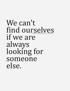 We can't find ourselves if we are always looking for someone else.