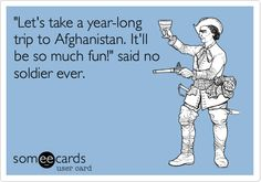 "Said NO soldier ever!  This includes Iraq and the other ""stans"" too!"