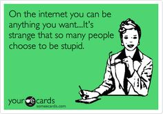 On the internet you can be anything you want....It's strange that so many people choose to be stupid.