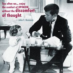 Too often we… enjoy the comfort of opinion without the discomfort of thought.  ~ John F. Kennedy