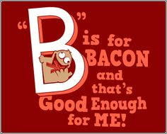 """B"" is for Bacon and that's good enough for me!"