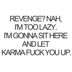 Just remember to stay pure in thought or Karma will find you as well. Karma doesn't revenge people or acts, Karma keeps the universe in balance. Great Quotes, Quotes To Live By, Me Quotes, Funny Quotes, Inspirational Quotes, Revenge Quotes, Funny Phrases, Revenge Funny, Bossy Quotes