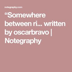 """""""Somewhere between ri... written by oscarbravo   Notegraphy"""
