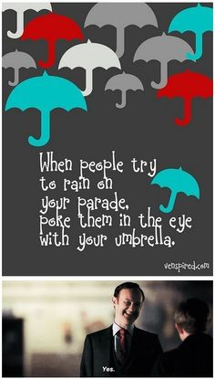 Mycroft says: When people try to rain on your parade, poke them in the eye with your umbrella.
