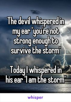 """The devil whispered in my ear """"you're not strong enough to survive the storm"""" Today I whispered in his ear """"I am the storm"""""""