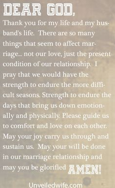 Prayer Of The Day – Strength For Marriage --- Dear Lord, Thank you for today.  Thank you for my life and my husband's life.  There are so many things that seem to affect marriage… not our love, just the present condition of our relationship.  I pray that we … Read More Here http://unveiledwife.com/prayer-of-the-day-strength-for-marriage/ #marriage #love