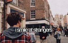 I smile at strangers. When I was in 3rd grade, I learned that if you act happy, others around you catch the happiness :)