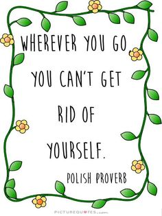 Wherever you go, you can't get rid of yourself. -Polish Proverb