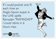 If I could pocket one fil each time an Anglo-Saxon expat in the UAE spells Ramadan 'RAMADAM' I could retire in 6 hours max.