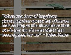 """When one door of happiness closes, another opens; but often we look so long at the closed door that we do not see the one which has been opened for us. Inspirational Quotes For Women, Strong Women Quotes, Helen Keller, Motivation Quotes, Woman Quotes, Women Empowerment, Best Quotes, Happiness, Feelings"