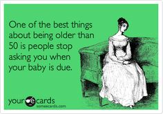 One of the best things about being older than 50 is people stop asking you when your baby is due.