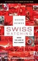 Swiss Watching. Inside the Land of Milk and Money by Diccon Bewes
