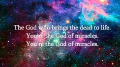 Miracles -by Jesus Culture ( 'Lord, even when my strength is lost, I believe in you and I will still praise you........ you're the God of miracles...