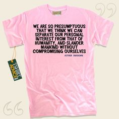 We are so presumptuous that we think we can separate our personal interest from that of humanity, and slander mankind without compromising ourselves-Author Unknown This  saying t-shirt  will never go out of style. We supply amazing  quotation tops ,  words of understanding tee shirts ,  beliefs... - http://www.tshirtadvice.com/author-unknown-t-shirts-we-are-so-life-tshirts/