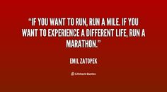 If you want to run, run a mile. If you want to experience a different life, run a marathon. - Emil Zatopek at Lifehack QuotesEmil Zatopek at http://quotes.lifehack.org/by-author/emil-zatopek/