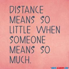 Distance Means So Little When Someone Means So Much. #Quoteacademy