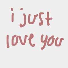 I just .. Love you..