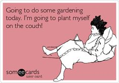 Going to do some gardening today. I'm going to plant myself on the couch!