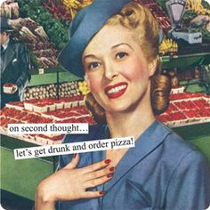 Magnets from Anne Taintor: on second thought... let's get drunk and order pizza!