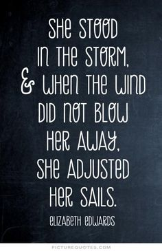 She stood in the storm, and when the wind did not blow her away, she adjusted her sails. Picture Quotes.