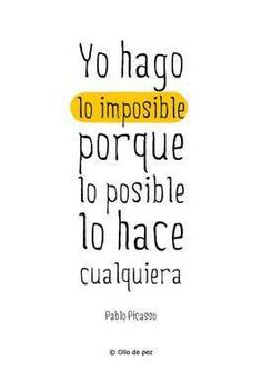 Yo hago lo imposible, porque lo posible lo hace cualquiera