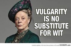 vulgarity is no substitute for wit.i LOVE mAGGIE!!