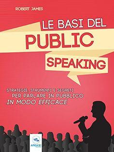 Le basi del public speaking: Strategie, strumenti e segreti per parlare in pubblico in modo efficace di [James, Robert]