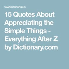 15 Quotes About Appreciating The Simple Things   Everything After Z By  Dictionary.com