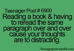 """Reading a book and having to reread the same paragraph over and over cause you thoughts are to distracting"""