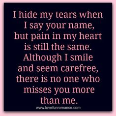 I hide my tears when I say your name, but pain in my heart is still the same. Although I smile and seem carefree, there is no one who miss...