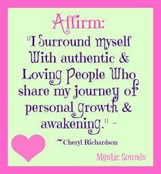 I surround myself with authentic and loving people who share my journey of personal growth and awakening.